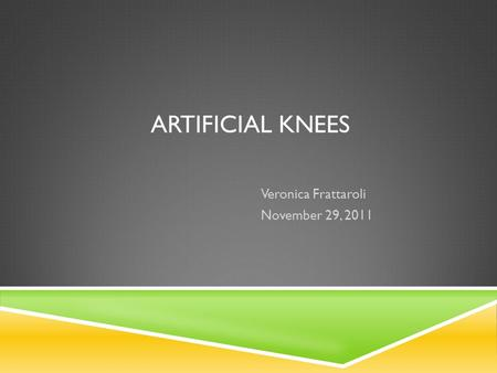 ARTIFICIAL KNEES Veronica Frattaroli November 29, 2011.