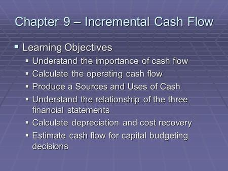 Chapter 9 – Incremental Cash Flow  Learning Objectives  Understand the importance of cash flow  Calculate the operating cash flow  Produce a Sources.