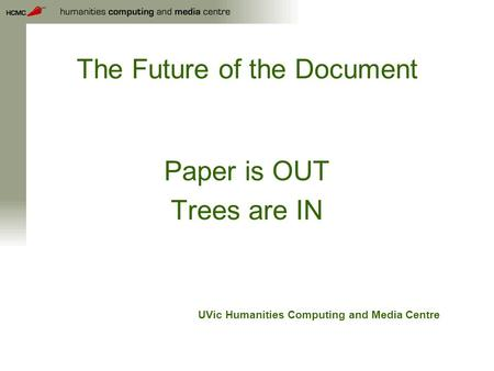 The Future of the Document Paper is OUT Trees are IN UVic Humanities Computing and Media Centre.