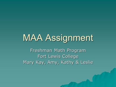 MAA Assignment Freshman Math Program Fort Lewis College Mary Kay, Amy, Kathy & Leslie.
