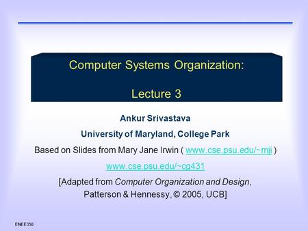 ENEE350 Ankur Srivastava University of Maryland, College Park Based on Slides from Mary Jane Irwin ( www.cse.psu.edu/~mji )www.cse.psu.edu/~mji www.cse.psu.edu/~cg431.