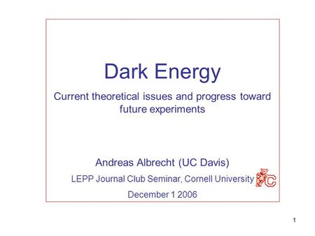 1 Dark Energy Current theoretical issues and progress toward future experiments Andreas Albrecht (UC Davis) LEPP Journal Club Seminar, Cornell University.