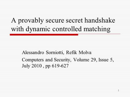 1 A provably secure secret handshake with dynamic controlled matching Alessandro Sorniotti, Refik Molva Computers and Security, Volume 29, Issue 5, July.
