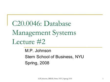 M.P. Johnson, DBMS, Stern/NYU, Spring 20081 C20.0046: Database Management Systems Lecture #2 M.P. Johnson Stern School of Business, NYU Spring, 2008.