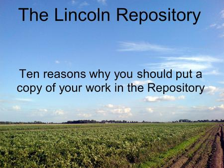 Ten reasons why you should put a copy of your work in the Repository The Lincoln Repository.