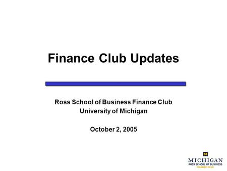 Finance Club Updates Ross School of Business Finance Club University of Michigan October 2, 2005.