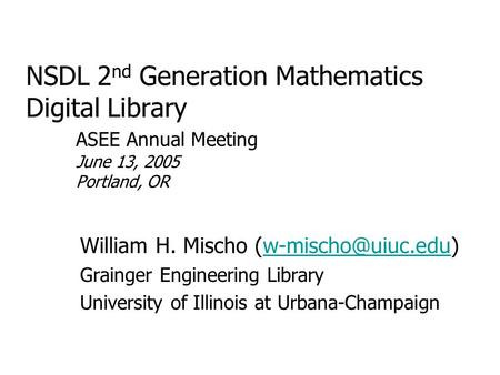 NSDL 2 nd Generation Mathematics Digital Library ASEE Annual Meeting June 13, 2005 Portland, OR William H. Mischo