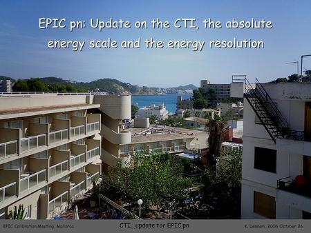EPIC Calibration Meeting, Mallorca K. Dennerl, 2006 October 26 CTI.. update for EPIC pn EPIC pn: Update on the CTI, the absolute energy scale and the energy.