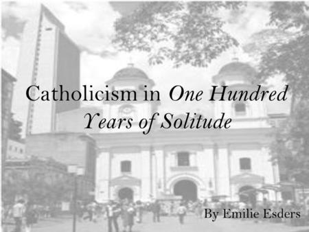 Catholicism in One Hundred Years of Solitude By Emilie Esders.