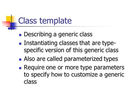 Class template Describing a generic class Instantiating classes that are type- specific version of this generic class Also are called parameterized types.