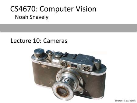 Lecture 10: Cameras CS4670: Computer Vision Noah Snavely Source: S. Lazebnik.