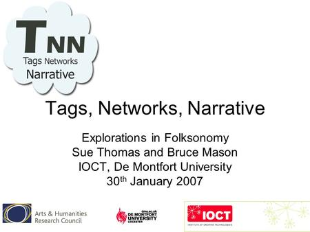 Tags, Networks, Narrative Explorations in Folksonomy Sue Thomas and Bruce Mason IOCT, De Montfort University 30 th January 2007.