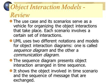 Object Interaction Models - Review The use case and its scenarios serve as a vehicle for organizing the object interactions that take place. Each scenario.