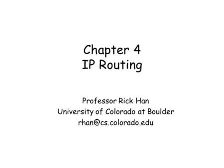 Chapter 4 IP Routing Professor Rick Han University of Colorado at Boulder