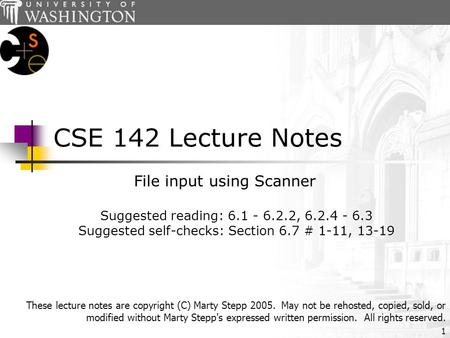 1 CSE 142 Lecture Notes File input using Scanner Suggested reading: 6.1 - 6.2.2, 6.2.4 - 6.3 Suggested self-checks: Section 6.7 # 1-11, 13-19 These lecture.