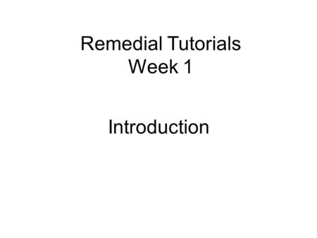 Remedial Tutorials Week 1 Introduction. What is the name of this room?