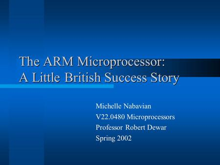 The ARM Microprocessor: A Little British Success Story Michelle Nabavian V22.0480 Microprocessors Professor Robert Dewar Spring 2002.