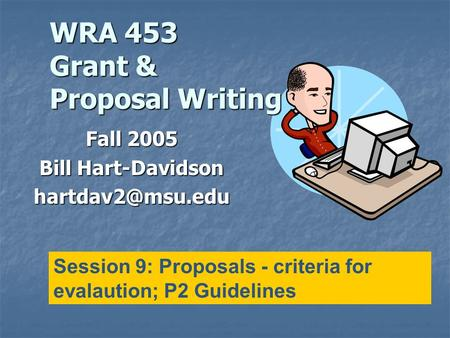 WRA 453 Grant & Proposal Writing Fall 2005 Bill Hart-Davidson Session 9: Proposals - criteria for evalaution; P2 Guidelines.