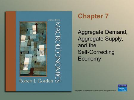 Copyright © 2006 Pearson Addison-Wesley. All rights reserved. Chapter 7 Aggregate Demand, Aggregate Supply, and the Self-Correcting Economy.