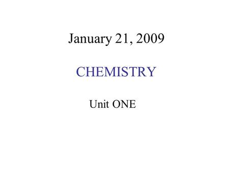 January 21, 2009 CHEMISTRY Unit ONE. WHAT IS CHEMISTRY? Chemistry is the study of the Periodic Table!!!