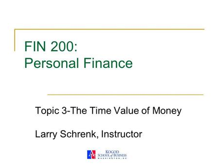 FIN 200: Personal Finance Topic 3-The Time Value of Money Larry Schrenk, Instructor.