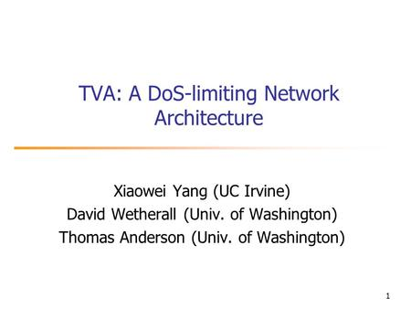 1 TVA: A DoS-limiting Network Architecture Xiaowei Yang (UC Irvine) David Wetherall (Univ. of Washington) Thomas Anderson (Univ. of Washington)