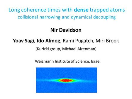 Long coherence times with dense trapped atoms collisional narrowing and dynamical decoupling Nir Davidson Yoav Sagi, Ido Almog, Rami Pugatch, Miri Brook.