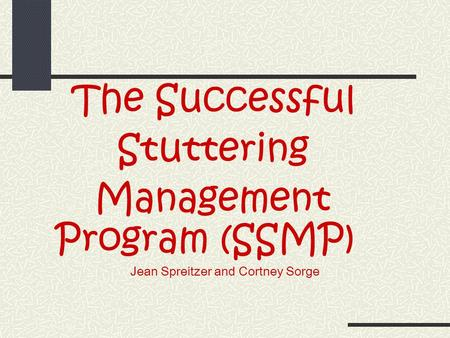 The Successful Stuttering Management Program (SSMP) Jean Spreitzer and Cortney Sorge.