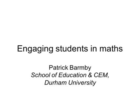 Engaging students in maths Patrick Barmby School of Education & CEM, Durham University.