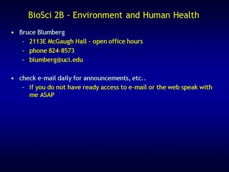 BioSci 2B - Environment and Human Health Bruce Blumberg –2113E McGaugh Hall – open office hours –phone 824-8573 check  daily for.