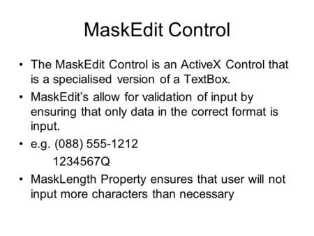 MaskEdit Control The MaskEdit Control is an ActiveX Control that is a specialised version of a TextBox. MaskEdit's allow for validation of input by ensuring.