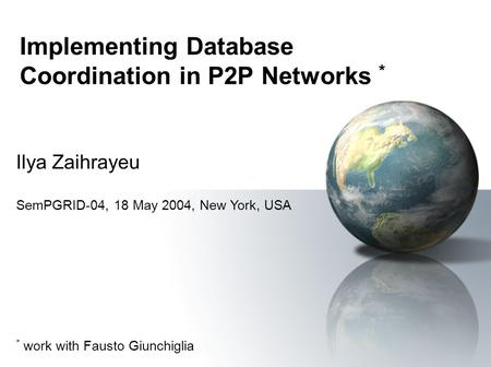 Implementing Database Coordination in P2P Networks * Ilya Zaihrayeu SemPGRID-04, 18 May 2004, New York, USA * work with Fausto Giunchiglia.