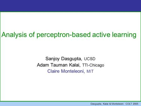 Dasgupta, Kalai & Monteleoni COLT 2005 Analysis of perceptron-based active learning Sanjoy Dasgupta, UCSD Adam Tauman Kalai, TTI-Chicago Claire Monteleoni,