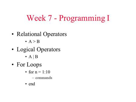 Week 7 - Programming I Relational Operators A > B Logical Operators A | B For Loops for n = 1:10 –commands end.