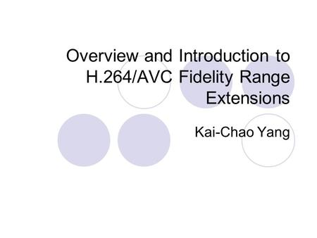 Overview and Introduction to H.264/AVC Fidelity Range Extensions Kai-Chao Yang.