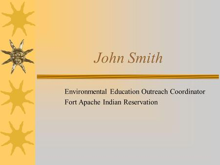 John Smith Environmental Education Outreach Coordinator Fort Apache Indian Reservation.