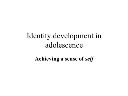 Identity development in adolescence Achieving a sense of self.
