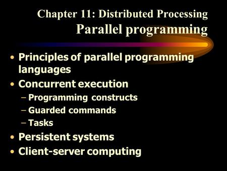 Chapter 11: Distributed Processing Parallel programming Principles of parallel programming languages Concurrent execution –Programming constructs –Guarded.