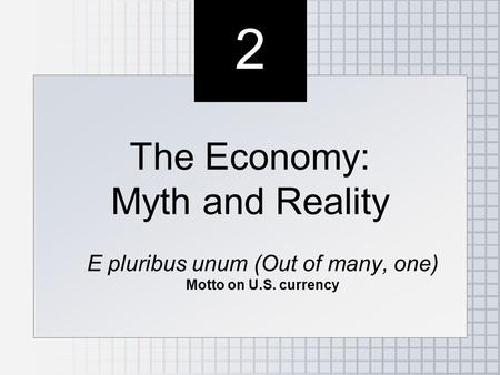 2 2 The Economy: Myth and Reality E pluribus unum (Out of many, one) Motto on U.S. currency The Economy: Myth and Reality E pluribus unum (Out of many,