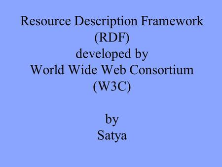 Resource Description Framework (RDF) developed by World Wide Web Consortium (W3C) by Satya.