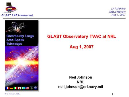 GLAST LAT Instrument LAT Monthly Status Review Aug 1, 2007 W N Johnson, NRL 1 GLAST Observatory TVAC at NRL Aug 1, 2007 Neil Johnson NRL