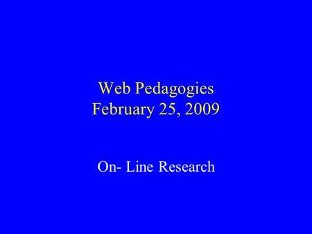 Web Pedagogies February 25, 2009 On- Line Research.