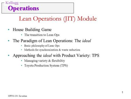 OPNS 430- Savaskan 1 Lean Operations (JIT) Module House Building Game The transition to Lean Ops The Paradigm of Lean Operations: The ideal Basic philosophy.