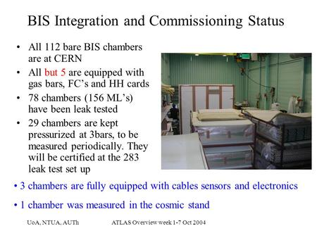 UoA, NTUA, AUThATLAS Overview week 1-7 Oct 2004 BIS Integration and Commissioning Status All 112 bare BIS chambers are at CERN All but 5 are equipped with.