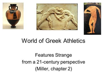 World of Greek Athletics Features Strange from a 21-century perspective (Miller, chapter 2)