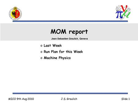 MICO 9th Aug 2010J.S. GraulichSlide 1 MOM report o Last Week o Run Plan for this Week o Machine Physics Jean-Sebastien Graulich, Geneva.