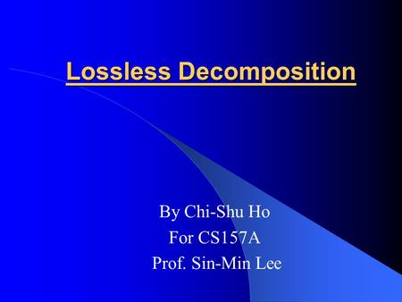 Lossless Decomposition By Chi-Shu Ho For CS157A Prof. Sin-Min Lee.