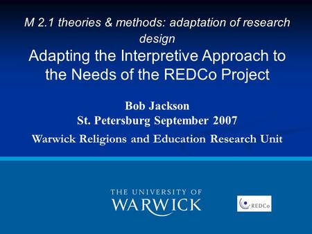 M 2.1 theories & methods: adaptation of research design Adapting the Interpretive Approach to the Needs of the REDCo Project Bob Jackson St. Petersburg.