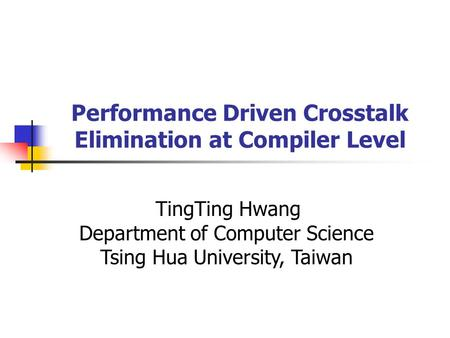 Performance Driven Crosstalk Elimination at Compiler Level TingTing Hwang Department of Computer Science Tsing Hua University, Taiwan.