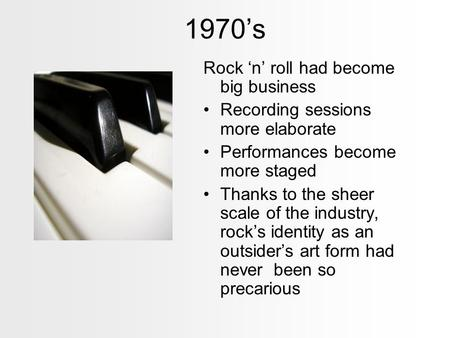 1970's Rock 'n' roll had become big business Recording sessions more elaborate Performances become more staged Thanks to the sheer scale of the industry,